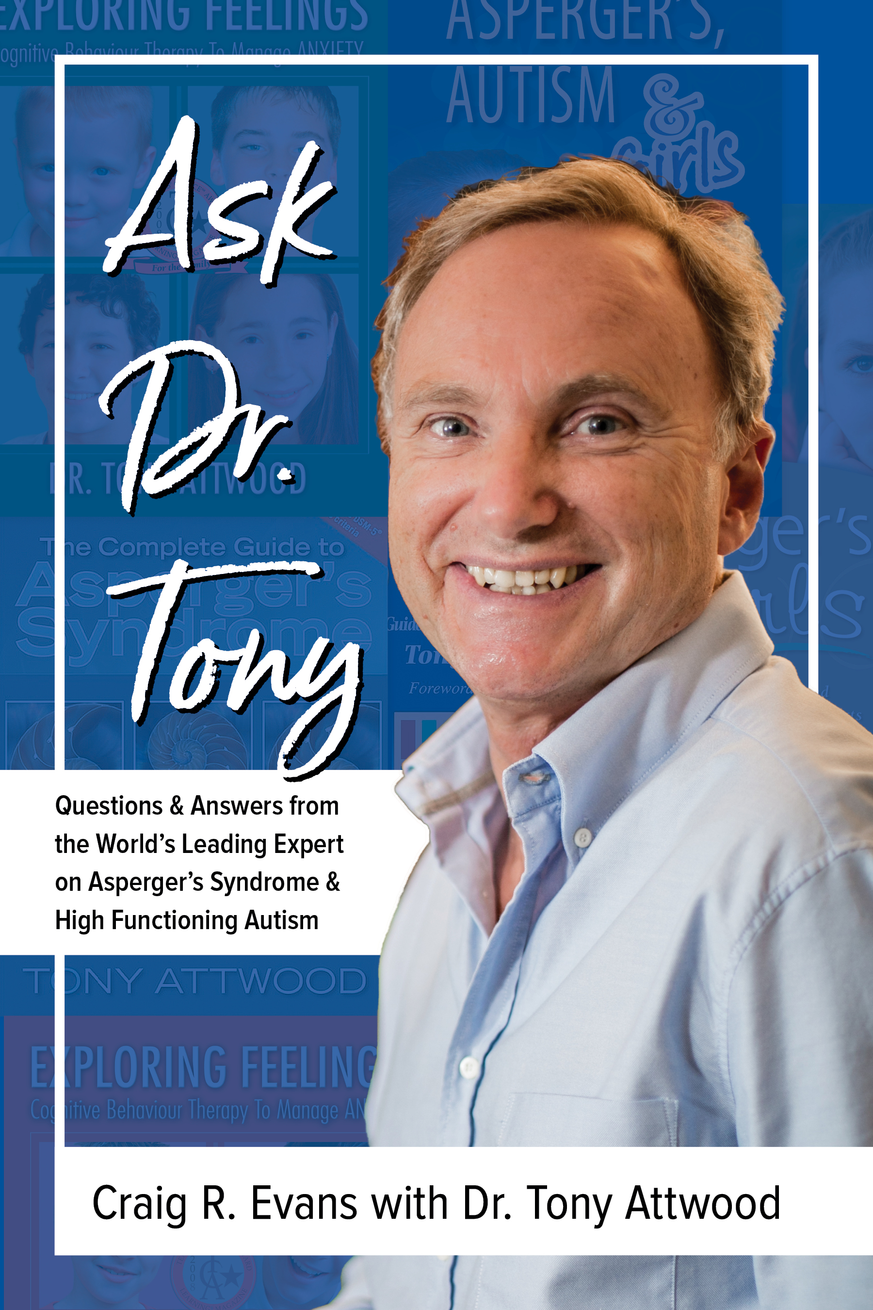 Ask Dr. Tony: Answers from the World's Leading Expert on Asperger's Syndrome  and High Functioning Autism