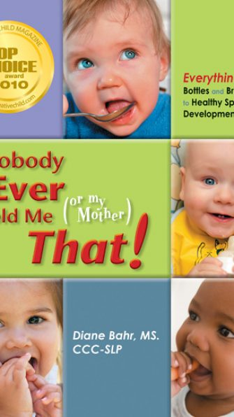 Nobody Ever Told Me (or My Mother) That! - Everything from Bottles and Breathing to Healthy Speech Development