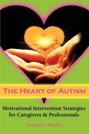 The Heart of Autism - Motivational Intervention Strategies for Caregivers & Professionals